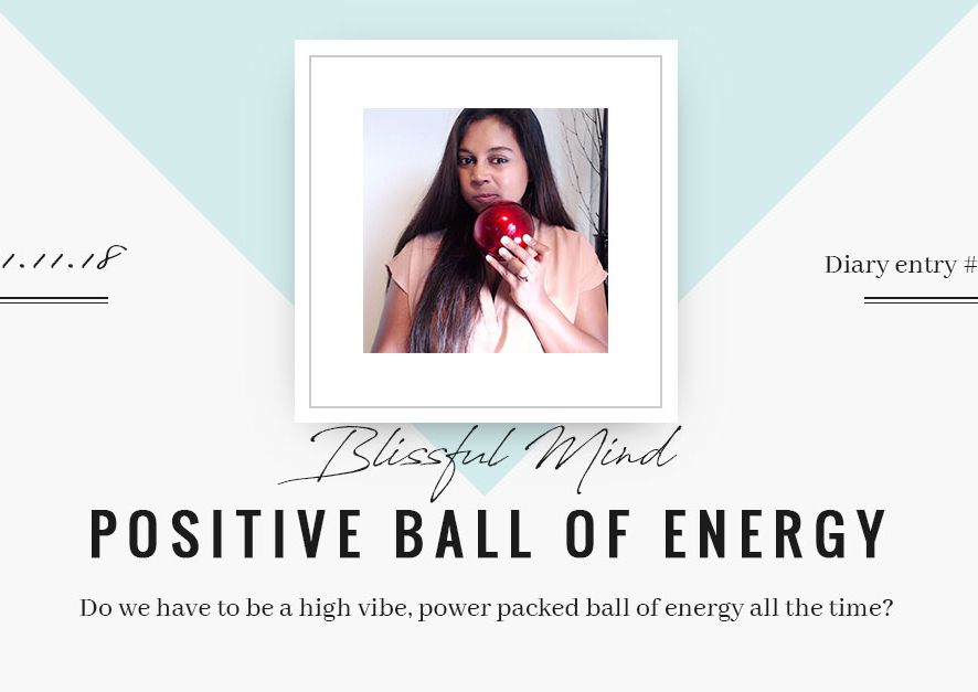 Diary Entry #004: Blissful Mind: Do we have to be a high vibe, power packed ball of positive energy all the time?